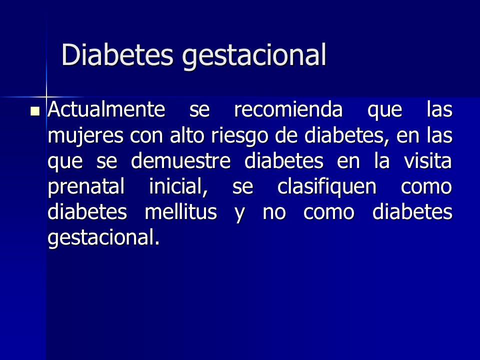 Diabetes gestacional Actualmente se recomienda que las mujeres con alto riesgo de diabetes, en las que se demuestre diabetes en la visita prenatal ini