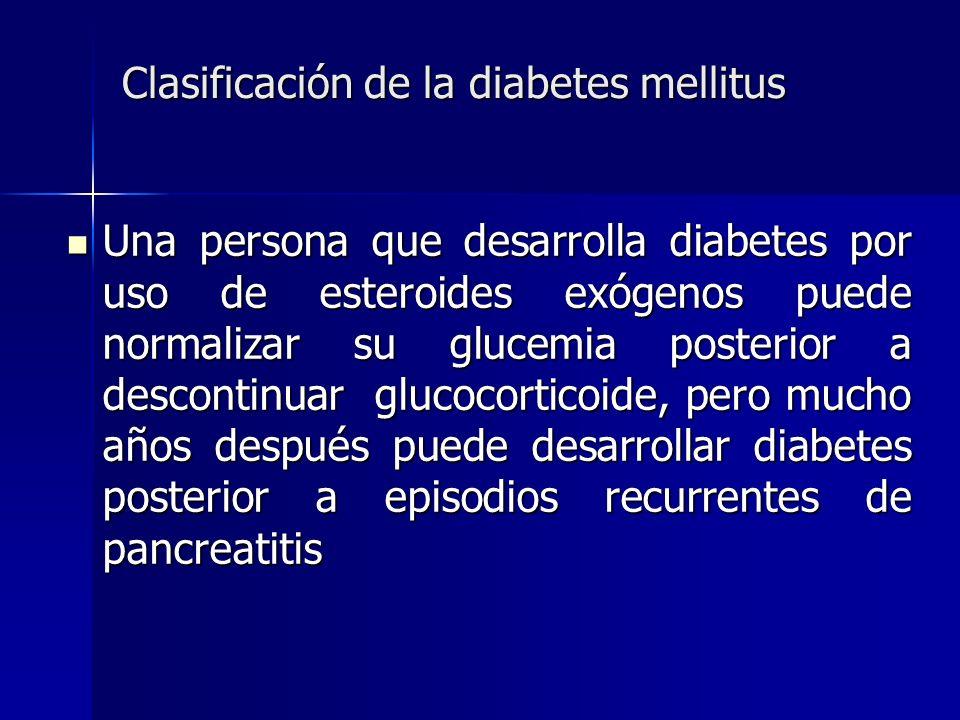 Clasificación de la diabetes mellitus Clasificación de la diabetes mellitus Una persona que desarrolla diabetes por uso de esteroides exógenos puede n