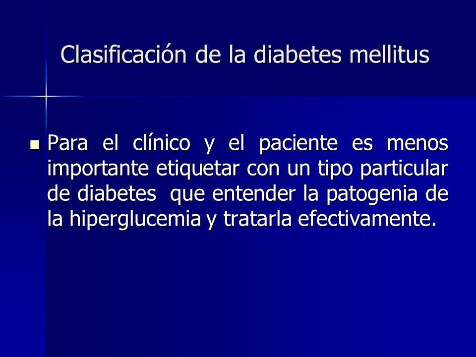 Clasificación de la diabetes mellitus Para el clínico y el paciente es menos importante etiquetar con un tipo particular de diabetes que entender la p