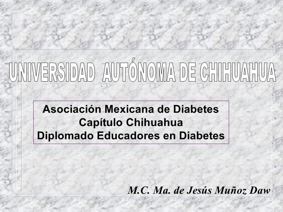 M.C. Ma. de Jesús Muñoz Daw Asociación Mexicana de Diabetes Capítulo Chihuahua Diplomado Educadores en Diabetes