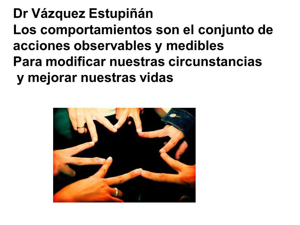 Dr Vázquez Estupiñán Los comportamientos son el conjunto de acciones observables y medibles Para modificar nuestras circunstancias y mejorar nuestras