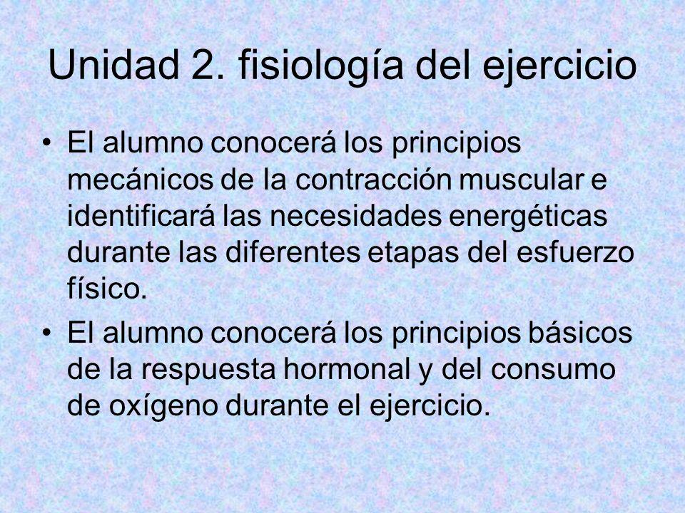 Unidad 2. fisiología del ejercicio El alumno conocerá los principios mecánicos de la contracción muscular e identificará las necesidades energéticas d