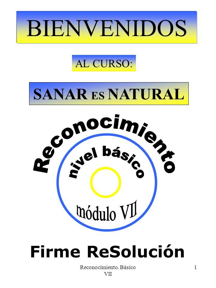 Reconocimiento. Básico VII 1 BIENVENIDOS AL CURSO: SANAR ES NATURAL Firme ReSolución