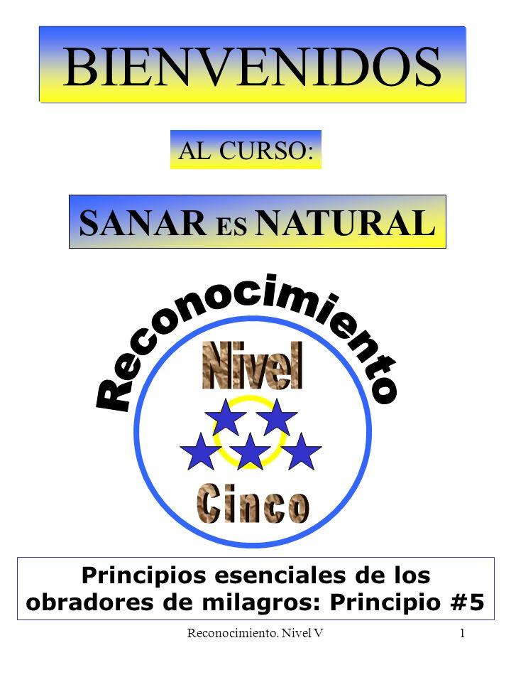 Reconocimiento. Nivel V1 BIENVENIDOS AL CURSO: SANAR ES NATURAL Principios esenciales de los obradores de milagros: Principio #5
