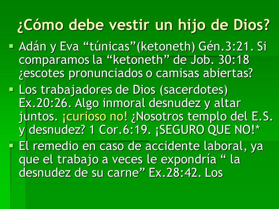 ¿Cómo debe vestir un hijo de Dios? Adán y Eva túnicas(ketoneth) Gén.3:21. Si comparamos la ketoneth de Job. 30:18 ¿escotes pronunciados o camisas abie