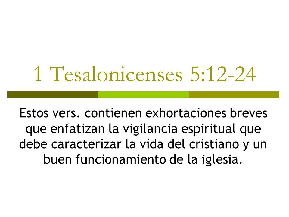1 Tesalonicenses 5:12-24 Estos vers. contienen exhortaciones breves que enfatizan la vigilancia espiritual que debe caracterizar la vida del cristiano