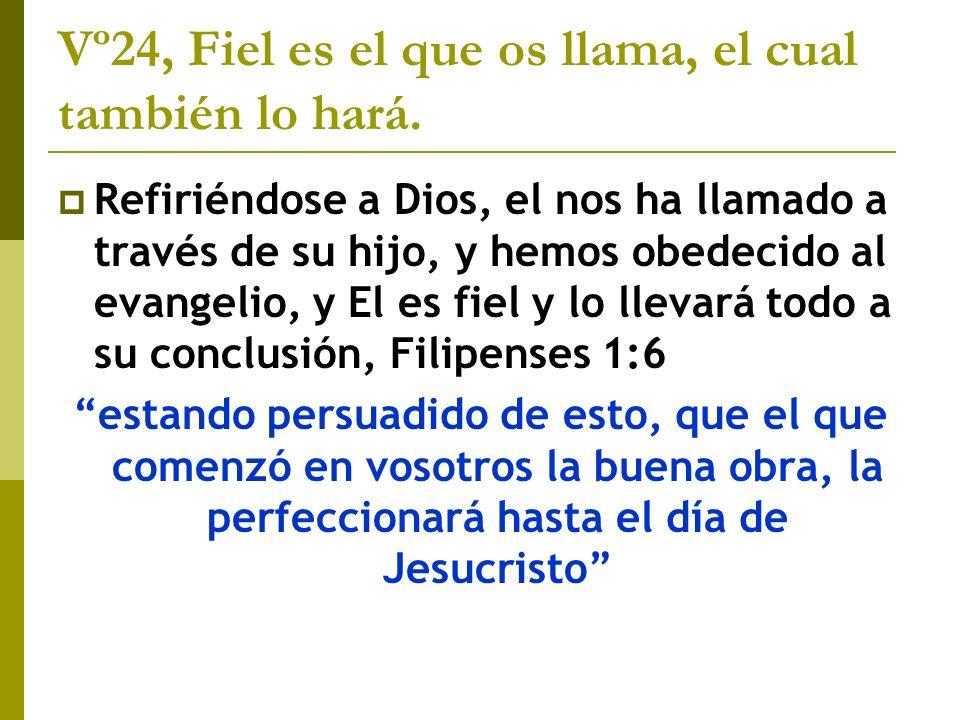 Vº24, Fiel es el que os llama, el cual también lo hará. Refiriéndose a Dios, el nos ha llamado a través de su hijo, y hemos obedecido al evangelio, y