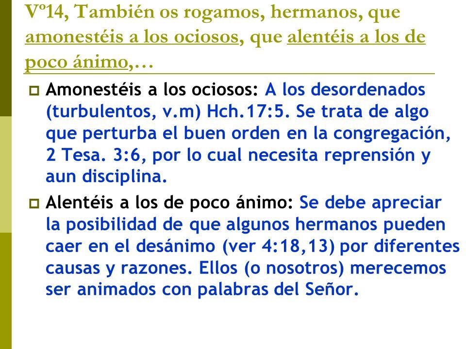 Vº14, También os rogamos, hermanos, que amonestéis a los ociosos, que alentéis a los de poco ánimo,… Amonestéis a los ociosos: A los desordenados (tur