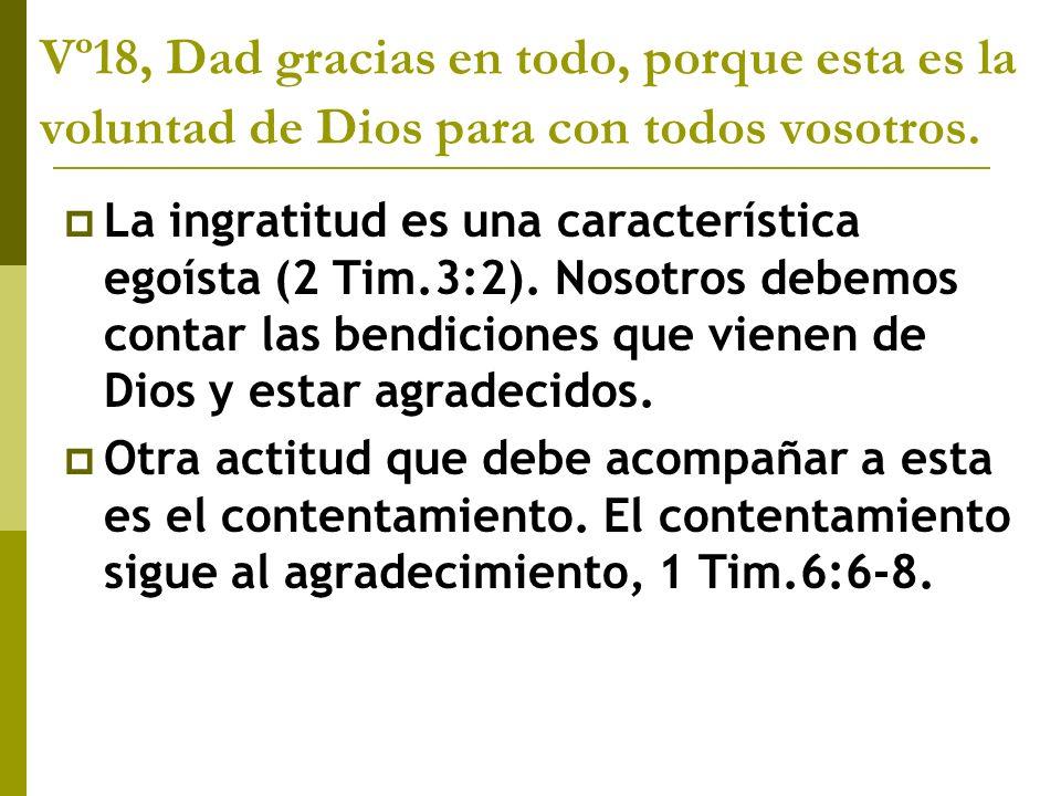 Vº18, Dad gracias en todo, porque esta es la voluntad de Dios para con todos vosotros. La ingratitud es una característica egoísta (2 Tim.3:2). Nosotr