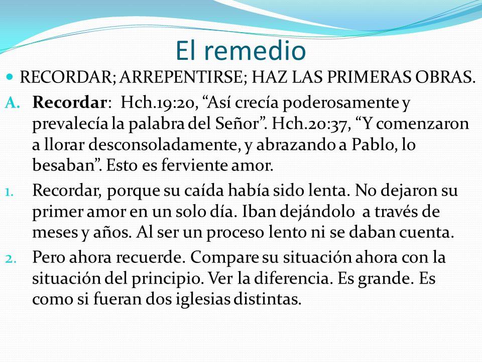 El remedio RECORDAR; ARREPENTIRSE; HAZ LAS PRIMERAS OBRAS. A. Recordar: Hch.19:20, Así crecía poderosamente y prevalecía la palabra del Señor. Hch.20: