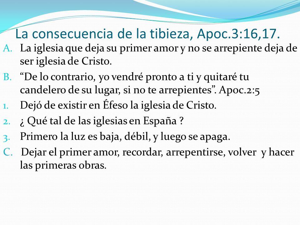 La consecuencia de la tibieza, Apoc.3:16,17. A. La iglesia que deja su primer amor y no se arrepiente deja de ser iglesia de Cristo. B. De lo contrari