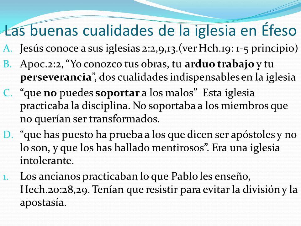 Las buenas cualidades de la iglesia en Éfeso A. Jesús conoce a sus iglesias 2:2,9,13.(ver Hch.19: 1-5 principio) B. Apoc.2:2, Yo conozco tus obras, tu