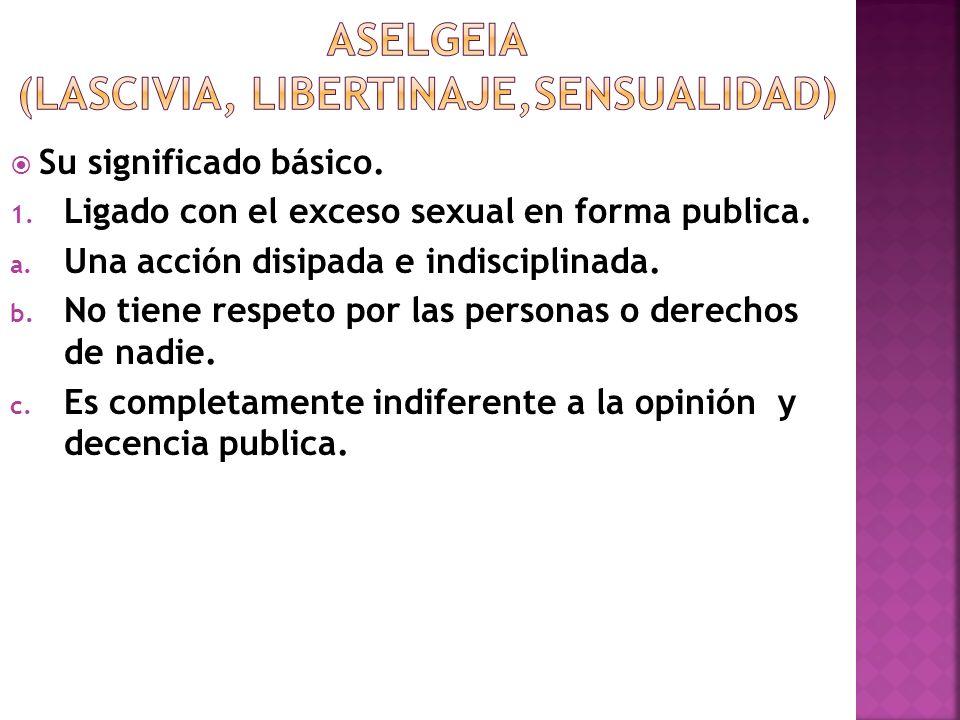 Su significado básico. 1. Ligado con el exceso sexual en forma publica. a. Una acción disipada e indisciplinada. b. No tiene respeto por las personas
