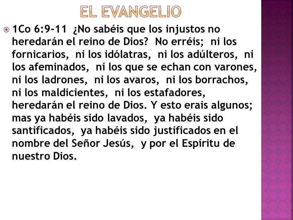 1Co 6:9-11 ¿No sabéis que los injustos no heredarán el reino de Dios? No erréis; ni los fornicarios, ni los idólatras, ni los adúlteros, ni los afemin