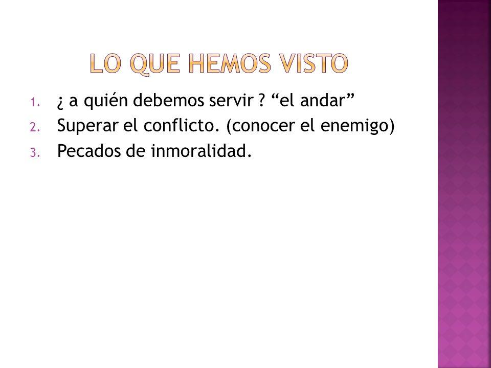 1. ¿ a quién debemos servir ? el andar 2. Superar el conflicto. (conocer el enemigo) 3. Pecados de inmoralidad.