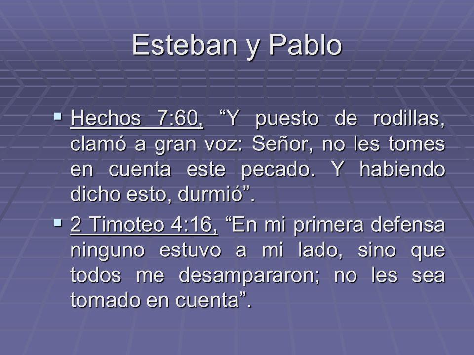 Esteban y Pablo Hechos 7:60, Y puesto de rodillas, clamó a gran voz: Señor, no les tomes en cuenta este pecado.