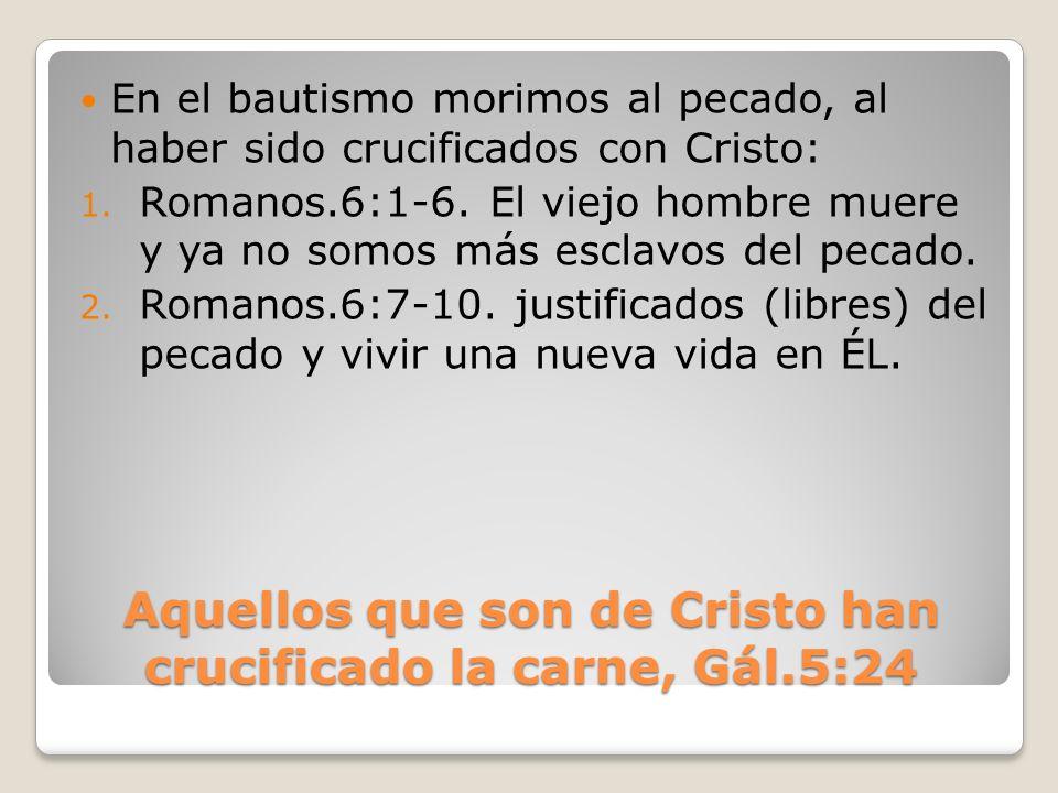 Aquellos que son de Cristo han crucificado la carne, Gál.5:24 En el bautismo morimos al pecado, al haber sido crucificados con Cristo: 1. Romanos.6:1-