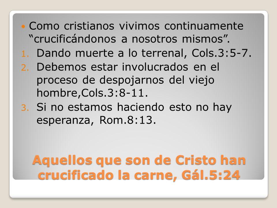 Aquellos que son de Cristo han crucificado la carne, Gál.5:24 Como cristianos vivimos continuamente crucificándonos a nosotros mismos. 1. Dando muerte