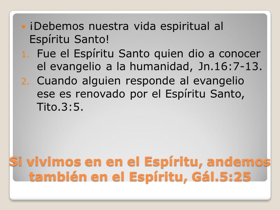 Si vivimos en en el Espíritu, andemos también en el Espíritu, Gál.5:25 ¡Debemos nuestra vida espiritual al Espíritu Santo! 1. Fue el Espíritu Santo qu