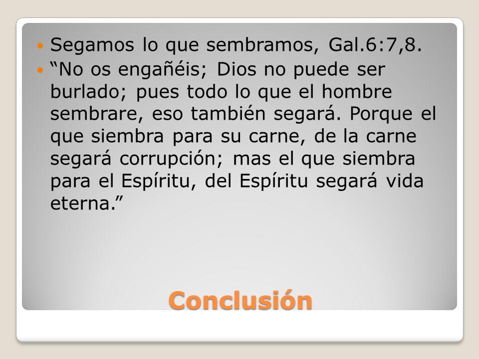 Conclusión Segamos lo que sembramos, Gal.6:7,8. No os engañéis; Dios no puede ser burlado; pues todo lo que el hombre sembrare, eso también segará. Po