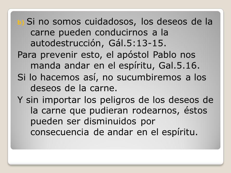 b) Si no somos cuidadosos, los deseos de la carne pueden conducirnos a la autodestrucción, Gál.5:13-15. Para prevenir esto, el apóstol Pablo nos manda