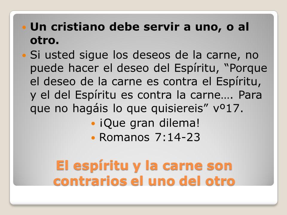 El espíritu y la carne son contrarios el uno del otro Un cristiano debe servir a uno, o al otro. Si usted sigue los deseos de la carne, no puede hacer