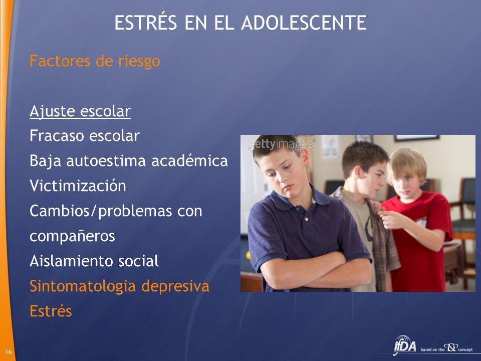 16 ESTRÉS EN EL ADOLESCENTE Factores de riesgo Ajuste escolar Fracaso escolar Baja autoestima académica Victimización Cambios/problemas con compañeros