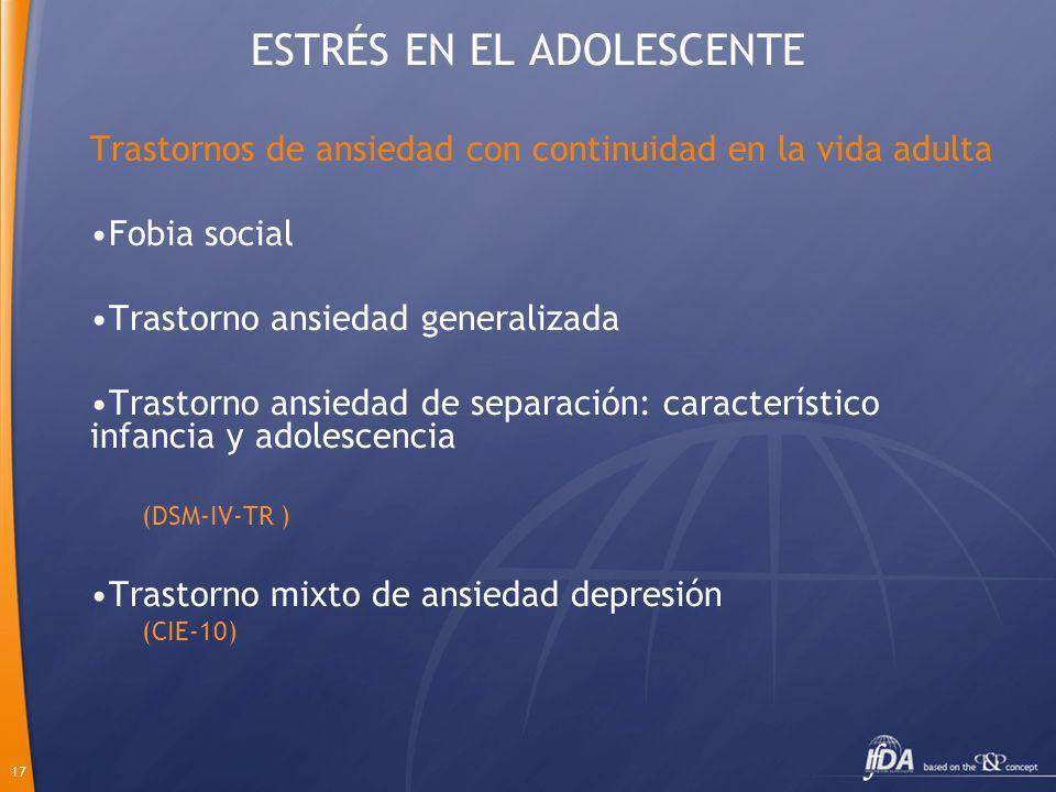 17 ESTRÉS EN EL ADOLESCENTE Trastornos de ansiedad con continuidad en la vida adulta Fobia social Trastorno ansiedad generalizada Trastorno ansiedad d