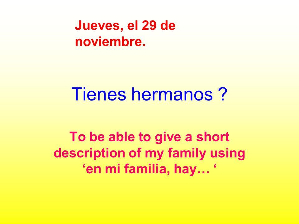 Tienes hermanos ? To be able to give a short description of my family using en mi familia, hay… Jueves, el 29 de noviembre.