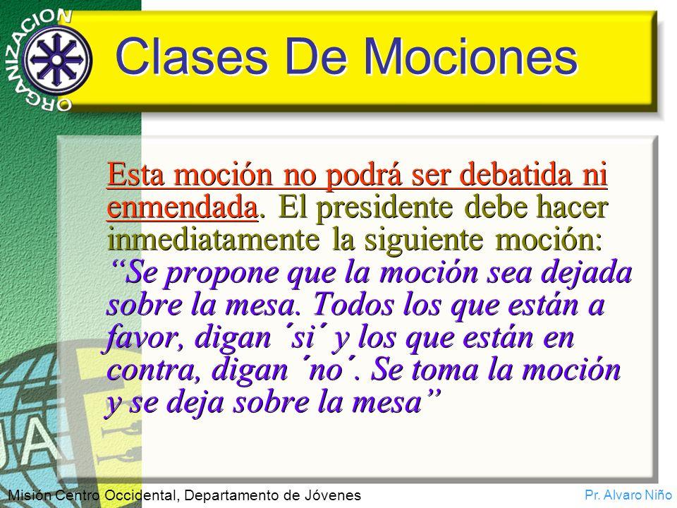 Pr. Alvaro Niño Misión Centro Occidental, Departamento de Jóvenes Clases De Mociones Esta moción no podrá ser debatida ni enmendada. El presidente deb