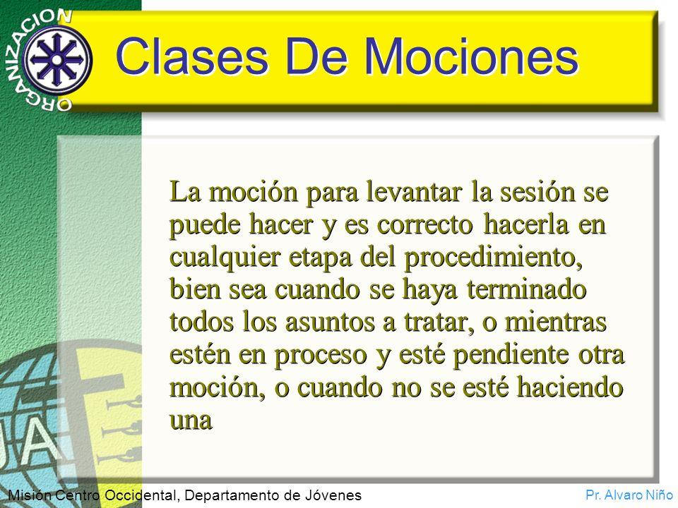 Pr. Alvaro Niño Misión Centro Occidental, Departamento de Jóvenes Clases De Mociones La moción para levantar la sesión se puede hacer y es correcto ha