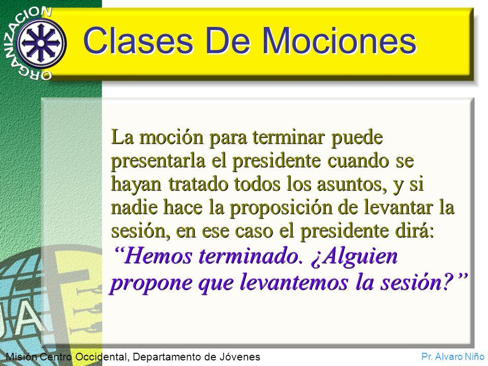 Pr. Alvaro Niño Misión Centro Occidental, Departamento de Jóvenes Clases De Mociones La moción para terminar puede presentarla el presidente cuando se