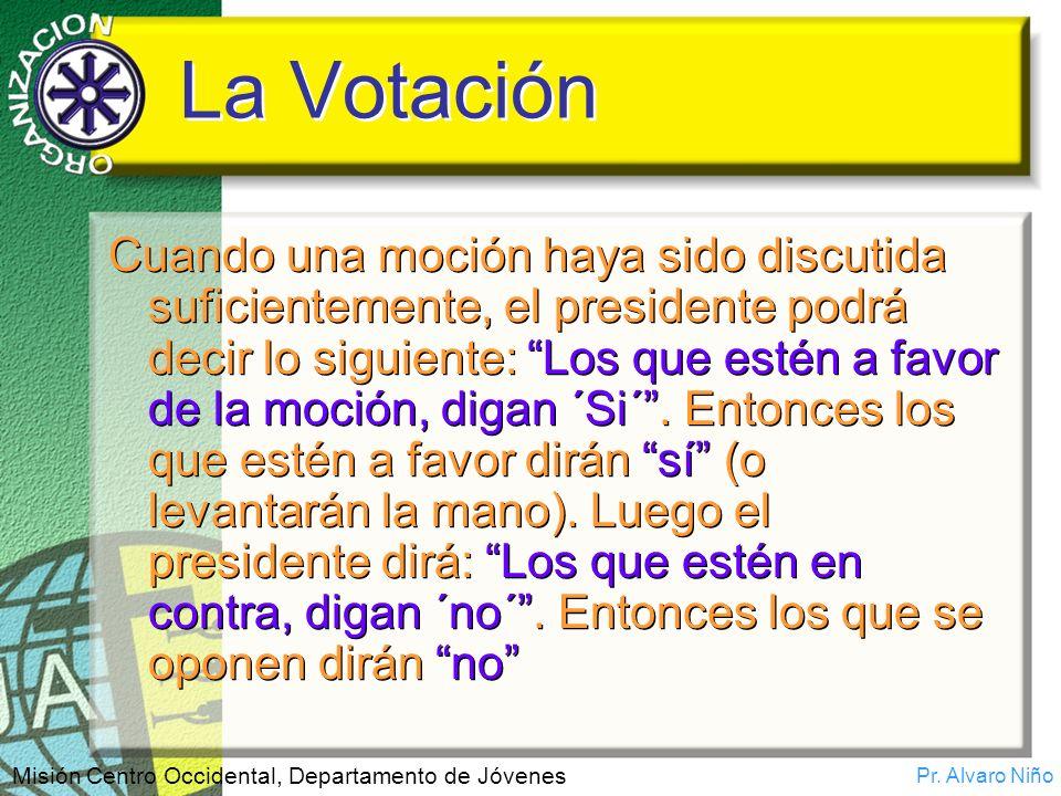 Pr. Alvaro Niño Misión Centro Occidental, Departamento de Jóvenes La Votación Cuando una moción haya sido discutida suficientemente, el presidente pod