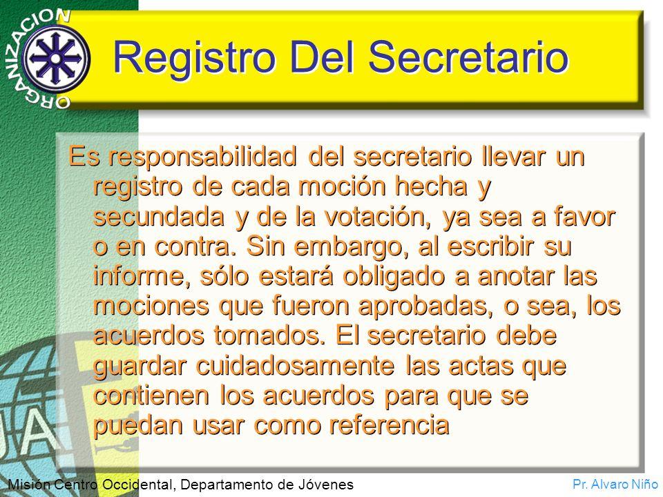Pr. Alvaro Niño Misión Centro Occidental, Departamento de Jóvenes Registro Del Secretario Es responsabilidad del secretario llevar un registro de cada