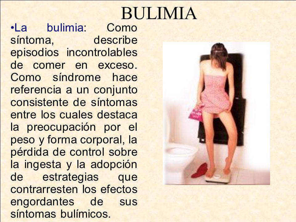 La bulimia: Como síntoma, describe episodios incontrolables de comer en exceso. Como síndrome hace referencia a un conjunto consistente de síntomas en