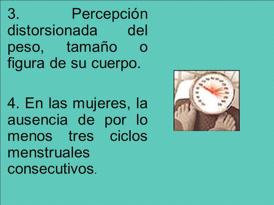 3. Percepción distorsionada del peso, tamaño o figura de su cuerpo. 4. En las mujeres, la ausencia de por lo menos tres ciclos menstruales consecutivo