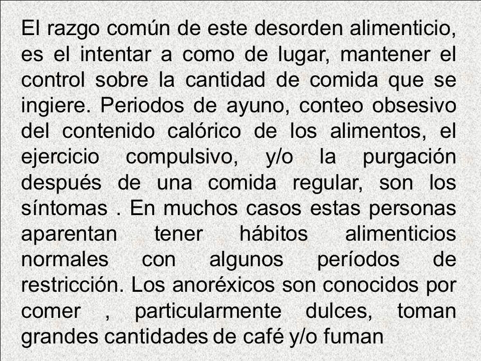 El razgo común de este desorden alimenticio, es el intentar a como de lugar, mantener el control sobre la cantidad de comida que se ingiere. Periodos