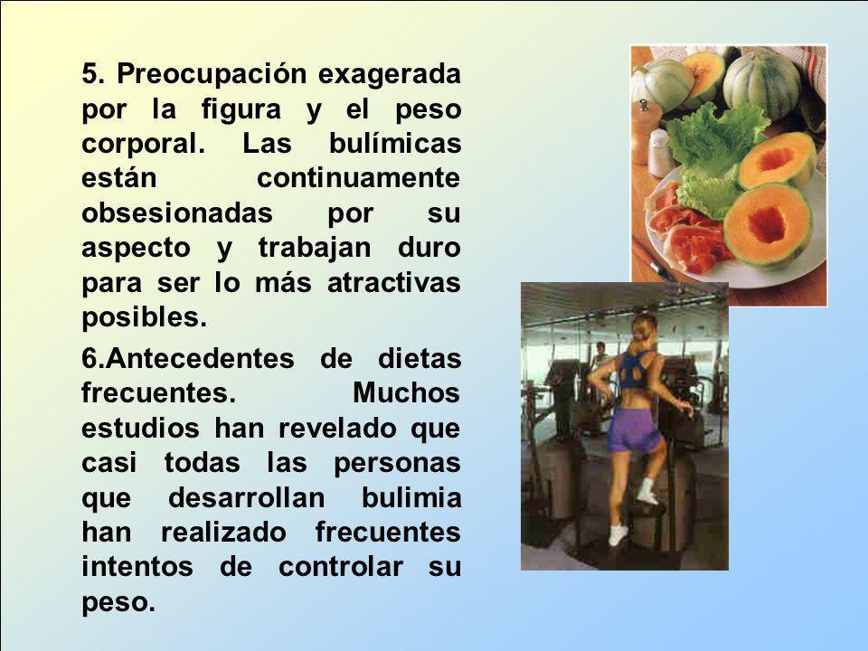 5. Preocupación exagerada por la figura y el peso corporal. Las bulímicas están continuamente obsesionadas por su aspecto y trabajan duro para ser lo