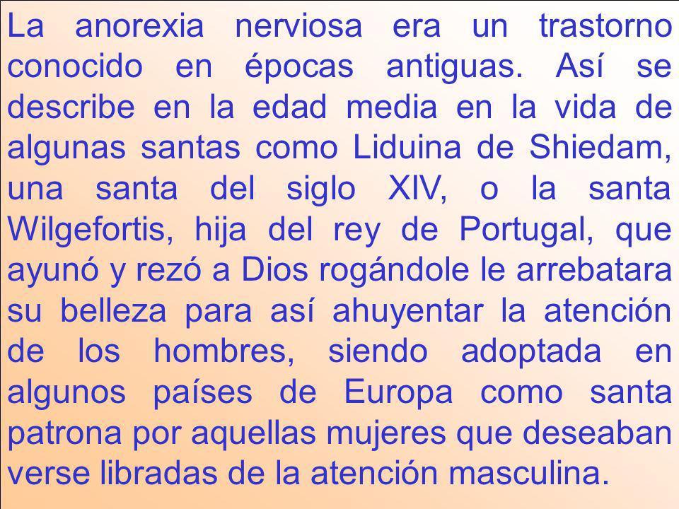 La anorexia nerviosa era un trastorno conocido en épocas antiguas. Así se describe en la edad media en la vida de algunas santas como Liduina de Shied