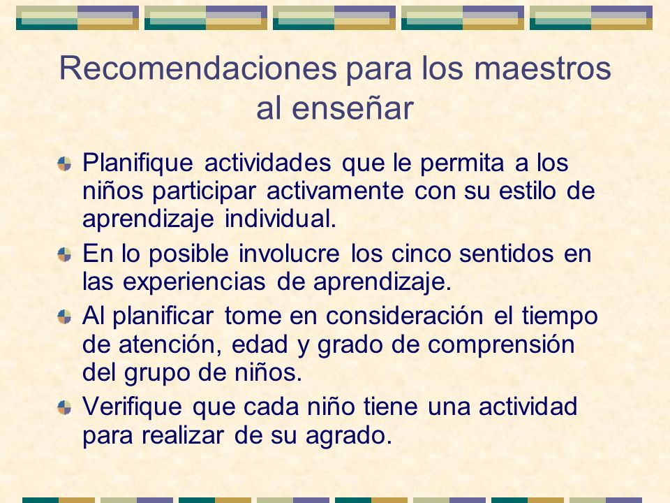 Recomendaciones para los maestros al enseñar Planifique actividades que le permita a los niños participar activamente con su estilo de aprendizaje ind
