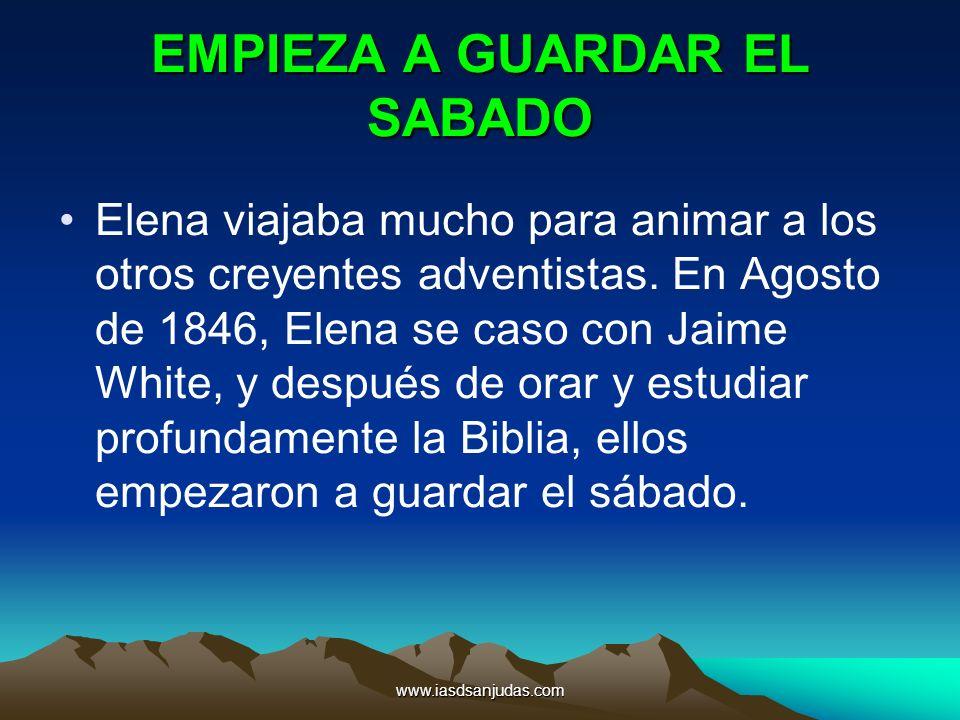 www.iasdsanjudas.com EMPIEZA A GUARDAR EL SABADO Elena viajaba mucho para animar a los otros creyentes adventistas. En Agosto de 1846, Elena se caso c