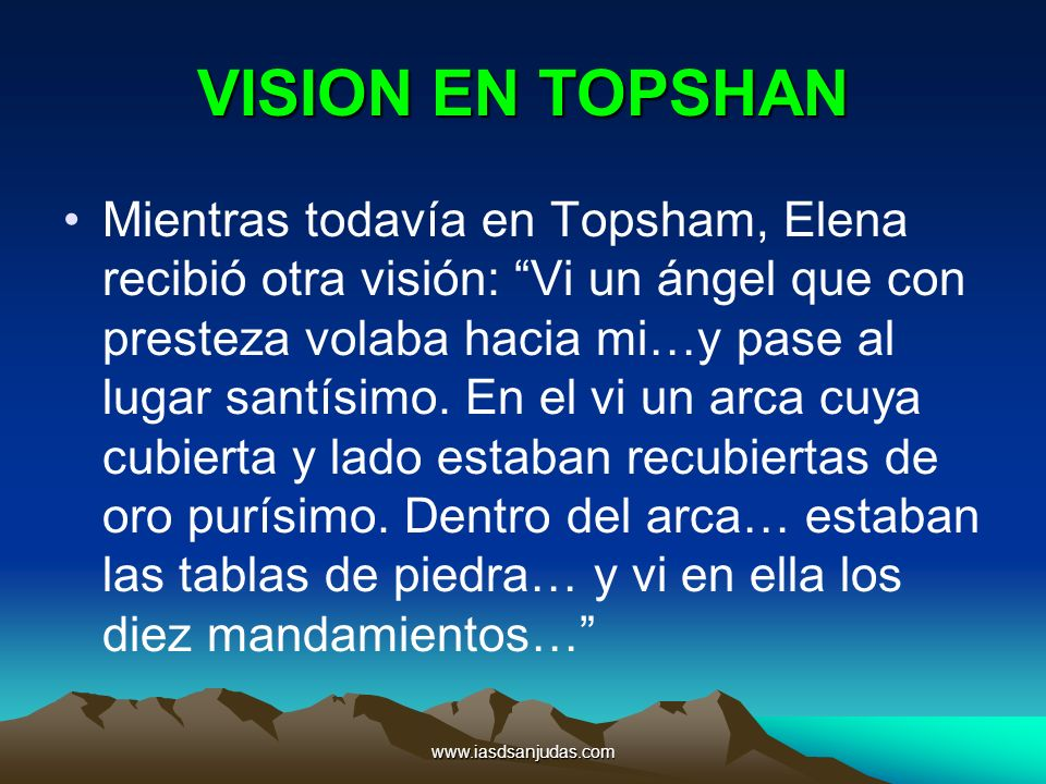 www.iasdsanjudas.com VISION EN TOPSHAN Mientras todavía en Topsham, Elena recibió otra visión: Vi un ángel que con presteza volaba hacia mi…y pase al