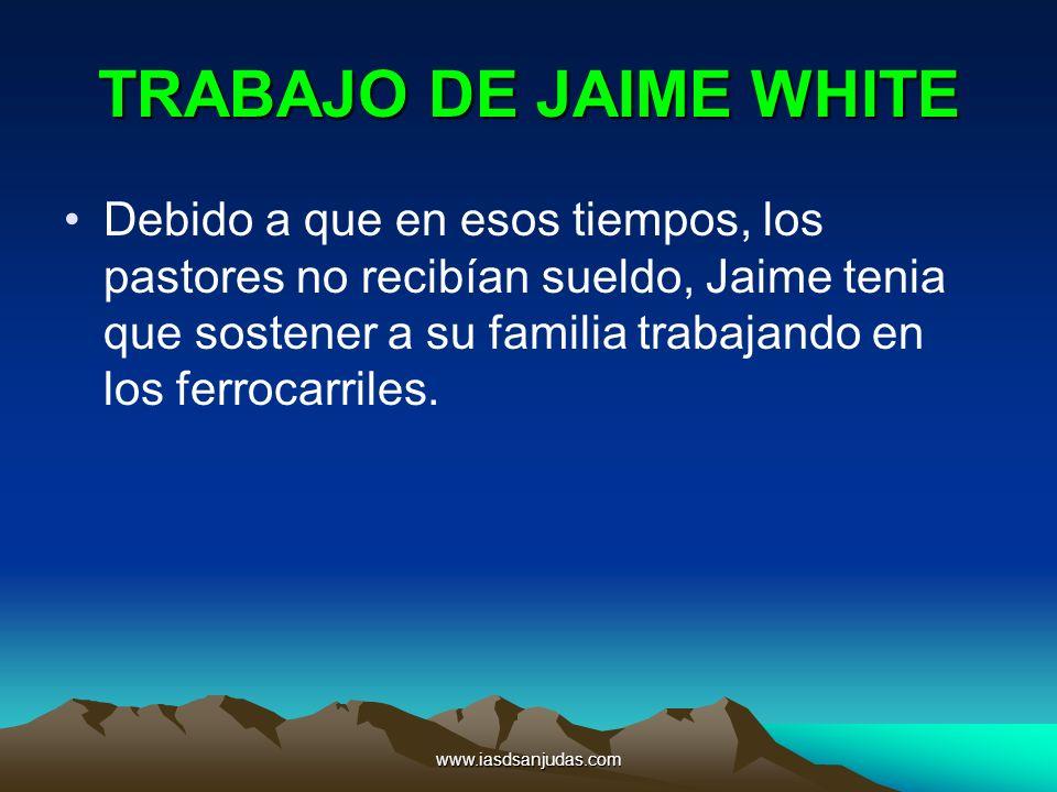 www.iasdsanjudas.com TRABAJO DE JAIME WHITE Debido a que en esos tiempos, los pastores no recibían sueldo, Jaime tenia que sostener a su familia traba