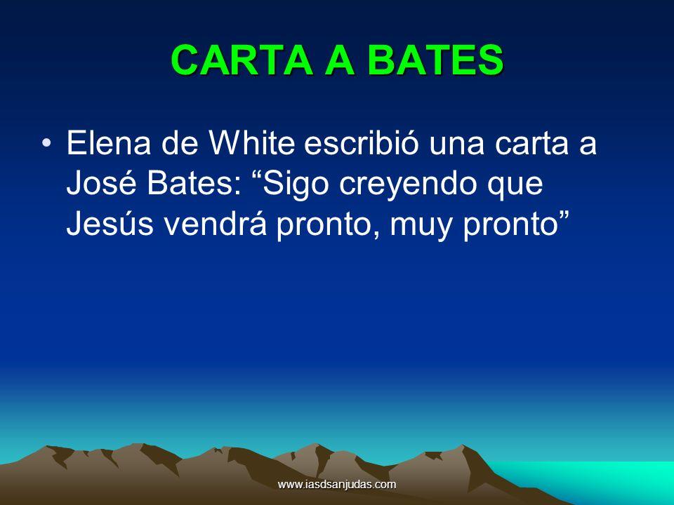 www.iasdsanjudas.com CARTA A BATES Elena de White escribió una carta a José Bates: Sigo creyendo que Jesús vendrá pronto, muy pronto