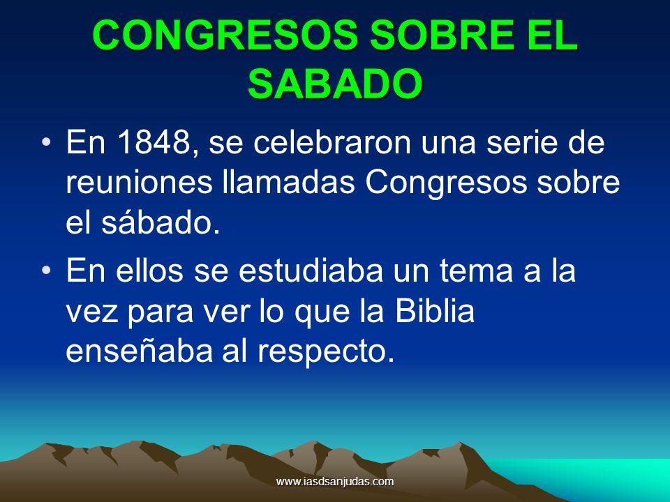 www.iasdsanjudas.com CONGRESOS SOBRE EL SABADO En 1848, se celebraron una serie de reuniones llamadas Congresos sobre el sábado. En ellos se estudiaba
