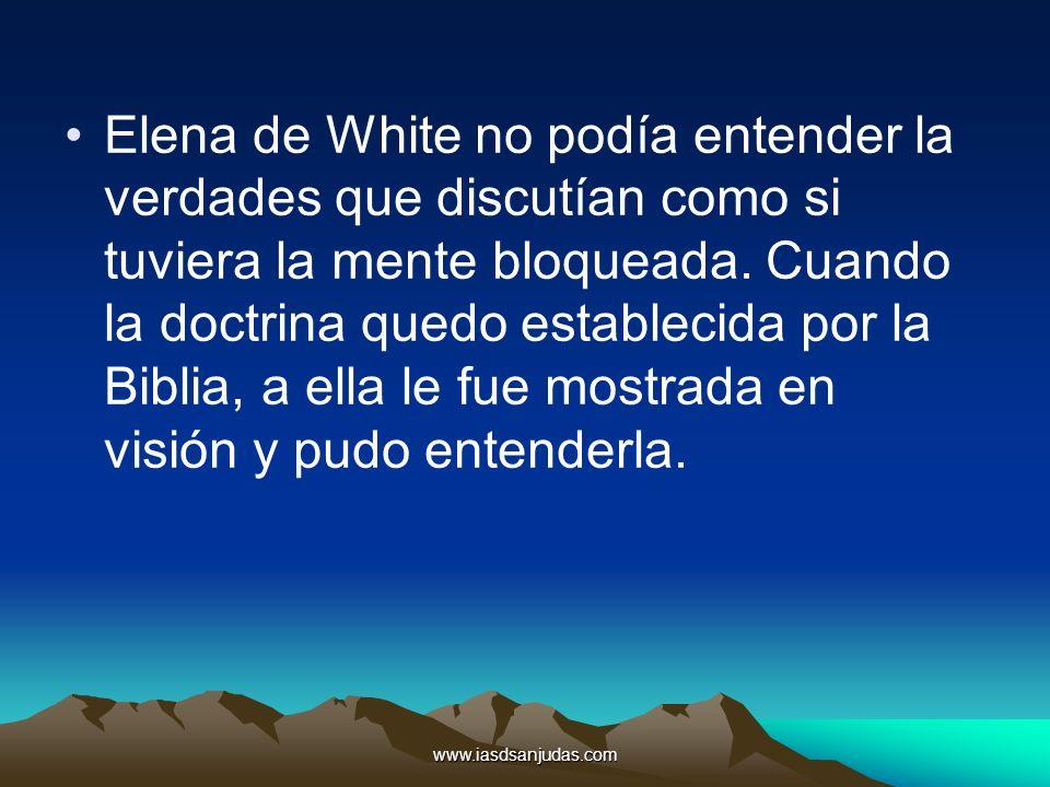 www.iasdsanjudas.com Elena de White no podía entender la verdades que discutían como si tuviera la mente bloqueada. Cuando la doctrina quedo estableci