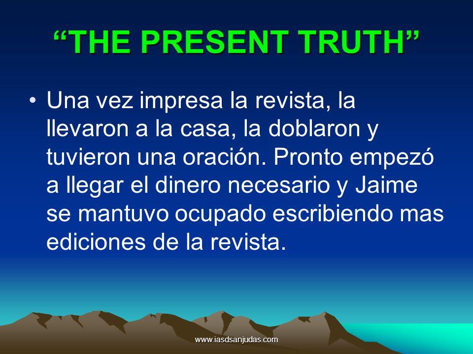 www.iasdsanjudas.com THE PRESENT TRUTH Una vez impresa la revista, la llevaron a la casa, la doblaron y tuvieron una oración. Pronto empezó a llegar e