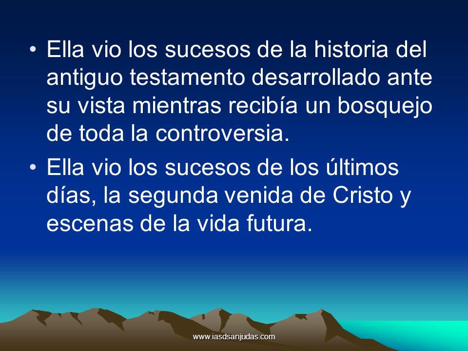 www.iasdsanjudas.com Ella vio los sucesos de la historia del antiguo testamento desarrollado ante su vista mientras recibía un bosquejo de toda la con