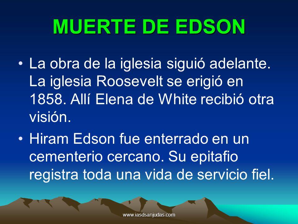 www.iasdsanjudas.com MUERTE DE EDSON La obra de la iglesia siguió adelante. La iglesia Roosevelt se erigió en 1858. Allí Elena de White recibió otra v