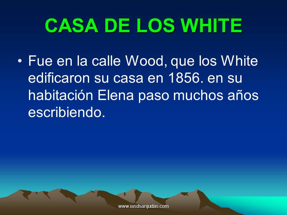 www.iasdsanjudas.com CASA DE LOS WHITE Fue en la calle Wood, que los White edificaron su casa en 1856. en su habitación Elena paso muchos años escribi